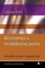 ANTONIMIJA U HRVATSKOME JEZIKU Semantički, tvorbeni i sintatički opis