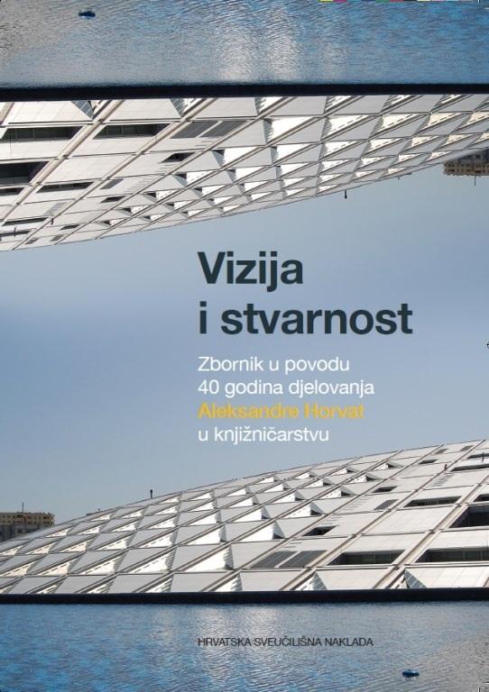 VIZIJA I STVARNOST-Zbornik u povodu 40 godina djelovanja Aleksandre Horvat u knjižničarstvu